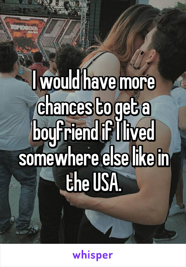 I would have more chances to get a boyfriend if I lived somewhere else like in the USA.