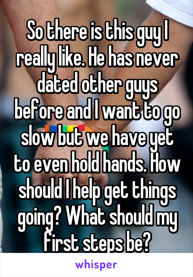 So there is this guy I really like. He has never dated other guys before and I want to go slow but we have yet to even hold hands. How should I help get things going? What should my first steps be?