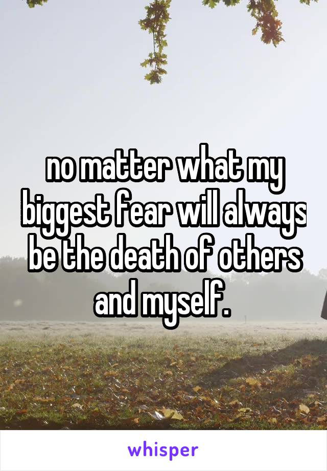 no matter what my biggest fear will always be the death of others and myself.