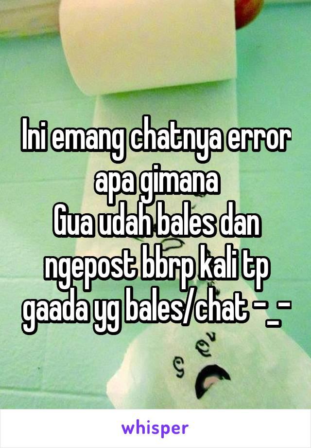 Ini emang chatnya error apa gimana Gua udah bales dan ngepost bbrp kali tp gaada yg bales/chat -_-