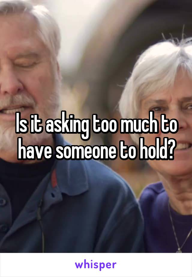 Is it asking too much to have someone to hold?