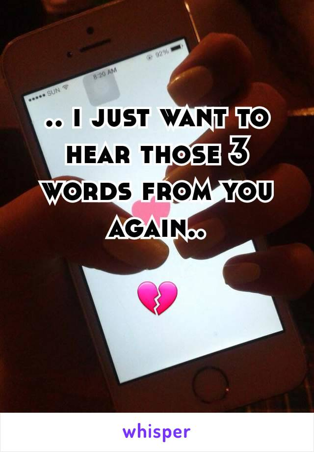 .. i just want to hear those 3 words from you again..  💔