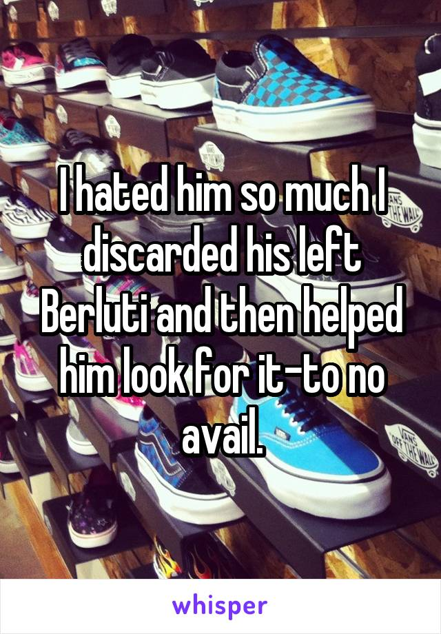 I hated him so much I discarded his left Berluti and then helped him look for it-to no avail.