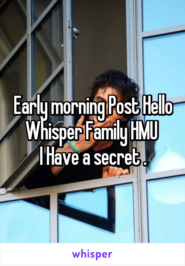 Early morning Post Hello Whisper Family HMU  I Have a secret .