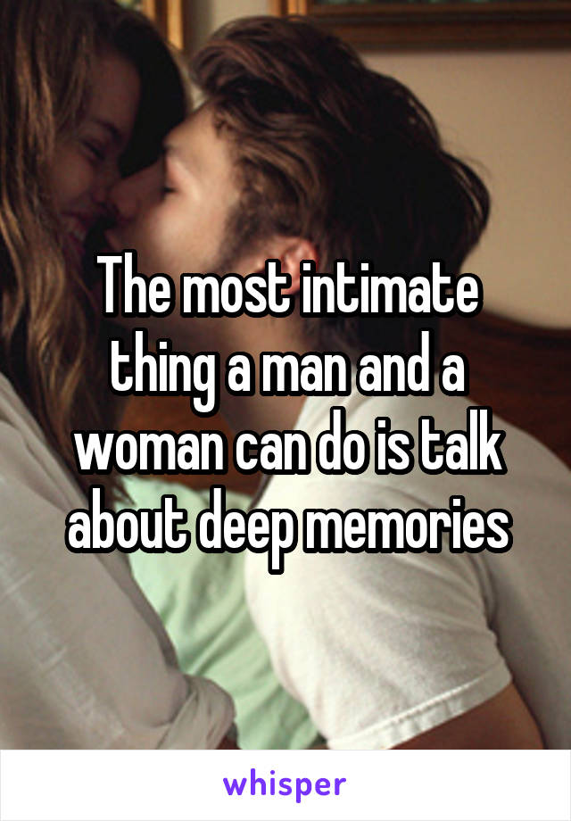 The most intimate thing a man and a woman can do is talk about deep memories