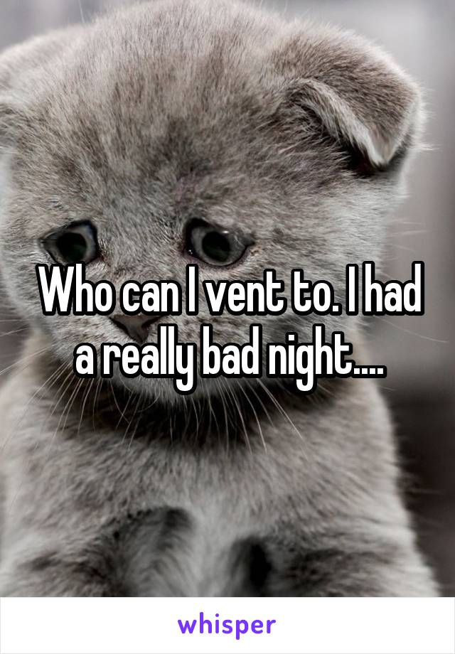 Who can I vent to. I had a really bad night....