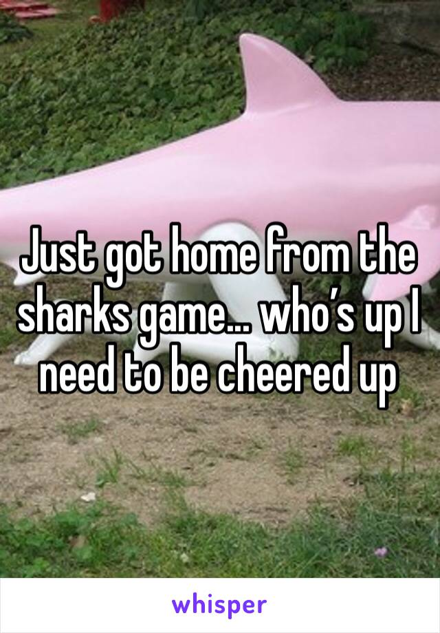 Just got home from the sharks game... who's up I need to be cheered up