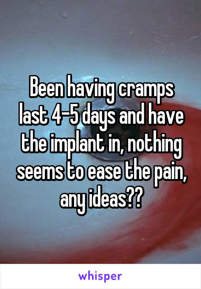 Been having cramps last 4-5 days and have the implant in, nothing seems to ease the pain, any ideas??
