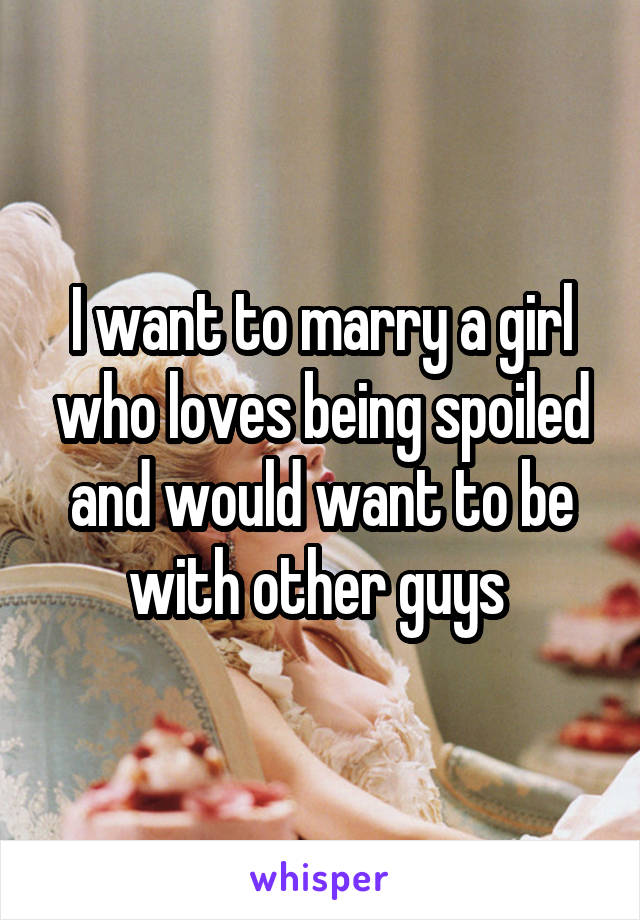 I want to marry a girl who loves being spoiled and would want to be with other guys