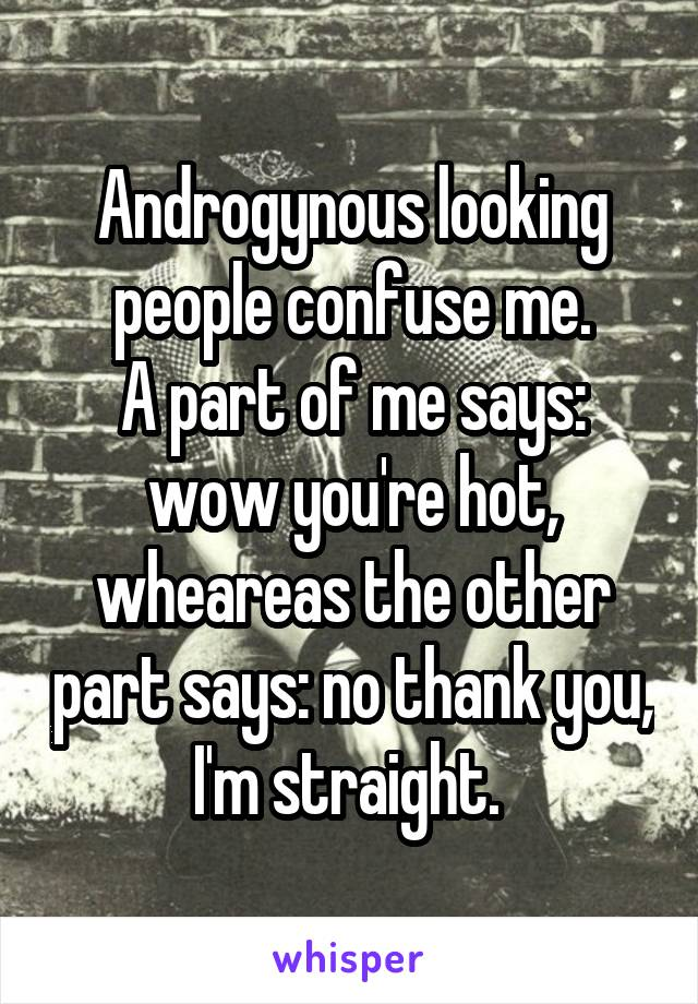 Androgynous looking people confuse me. A part of me says: wow you're hot, wheareas the other part says: no thank you, I'm straight.