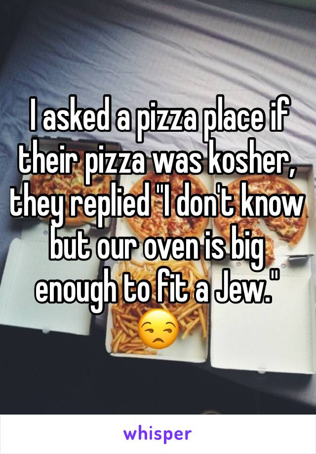 """I asked a pizza place if their pizza was kosher, they replied """"I don't know but our oven is big enough to fit a Jew.""""  😒"""