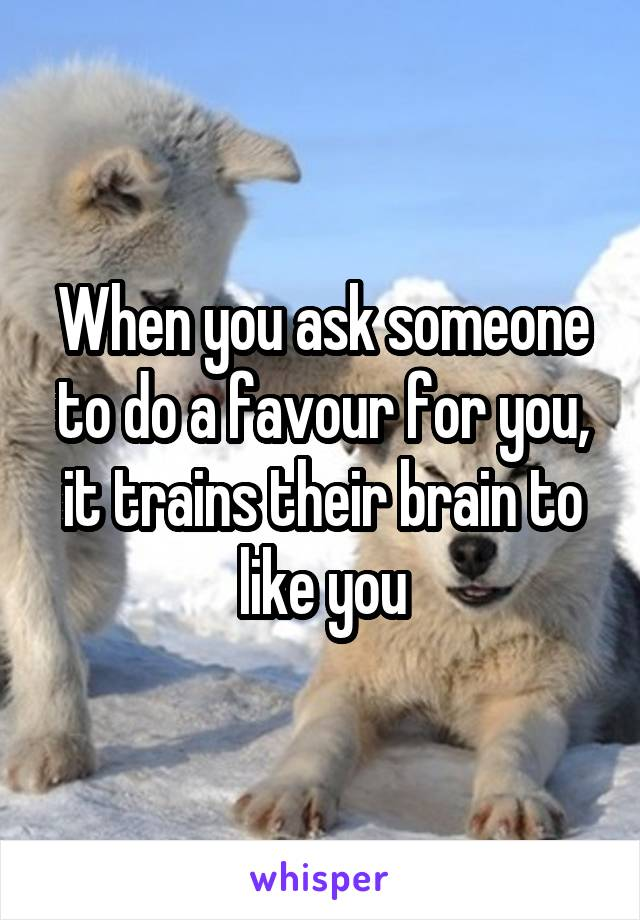 When you ask someone to do a favour for you, it trains their brain to like you