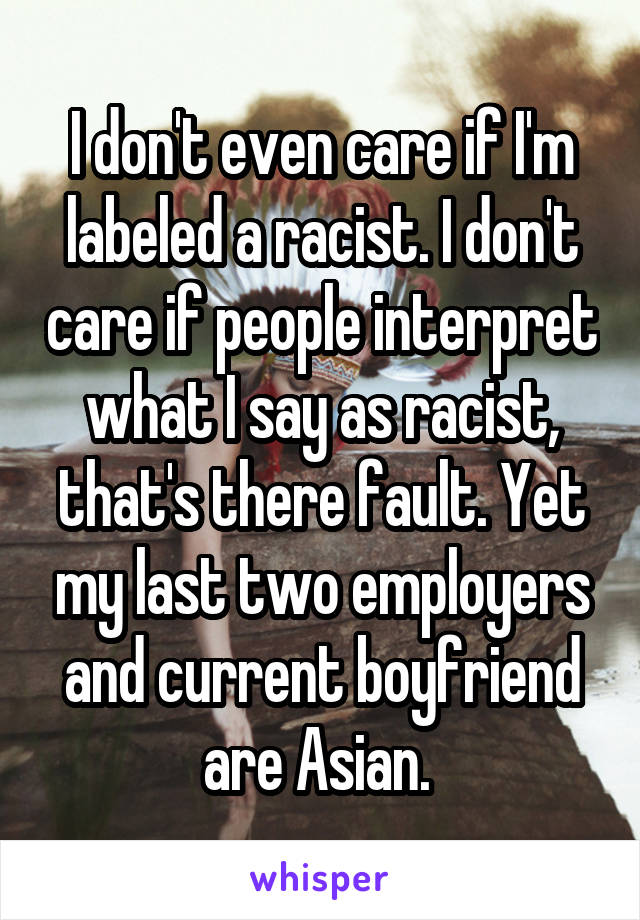 I don't even care if I'm labeled a racist. I don't care if people interpret what I say as racist, that's there fault. Yet my last two employers and current boyfriend are Asian.