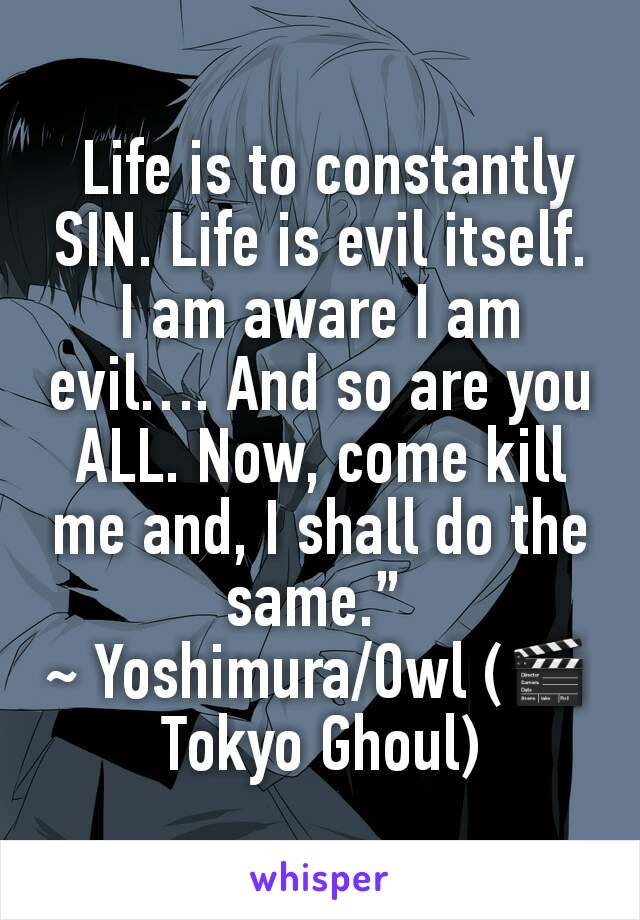 """Life is to constantly SIN. Life is evil itself. I am aware I am evil…. And so are you ALL. Now, come kill  me and, I shall do the same.""""  ~ Yoshimura/Owl (🎬Tokyo Ghoul)"""