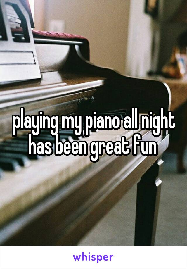 playing my piano all night has been great fun