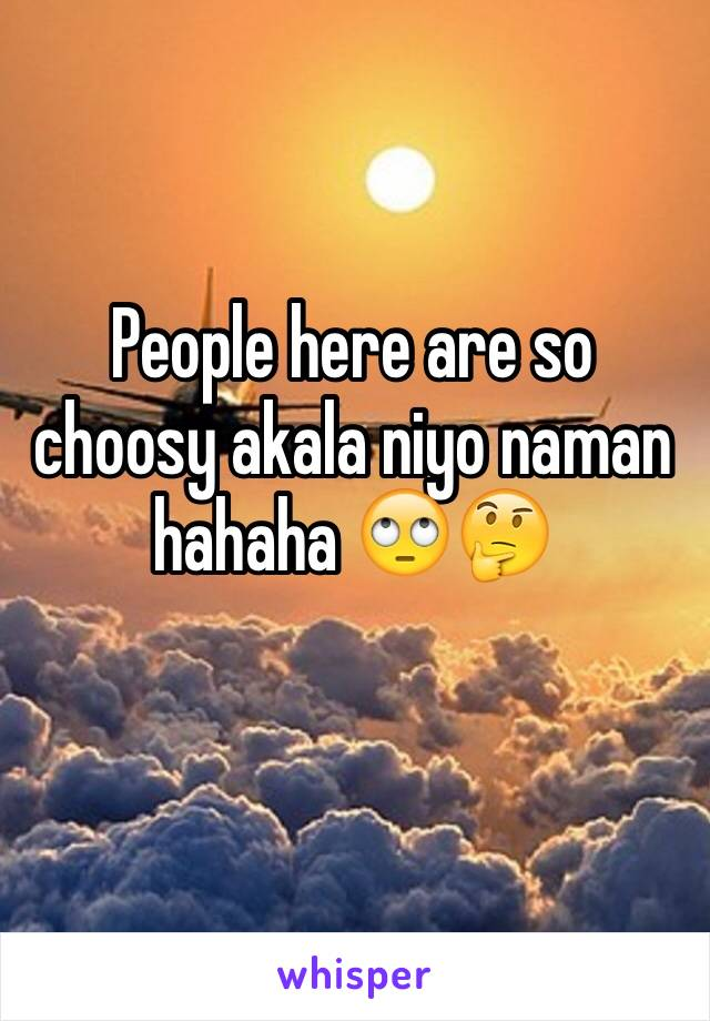 People here are so choosy akala niyo naman hahaha 🙄🤔