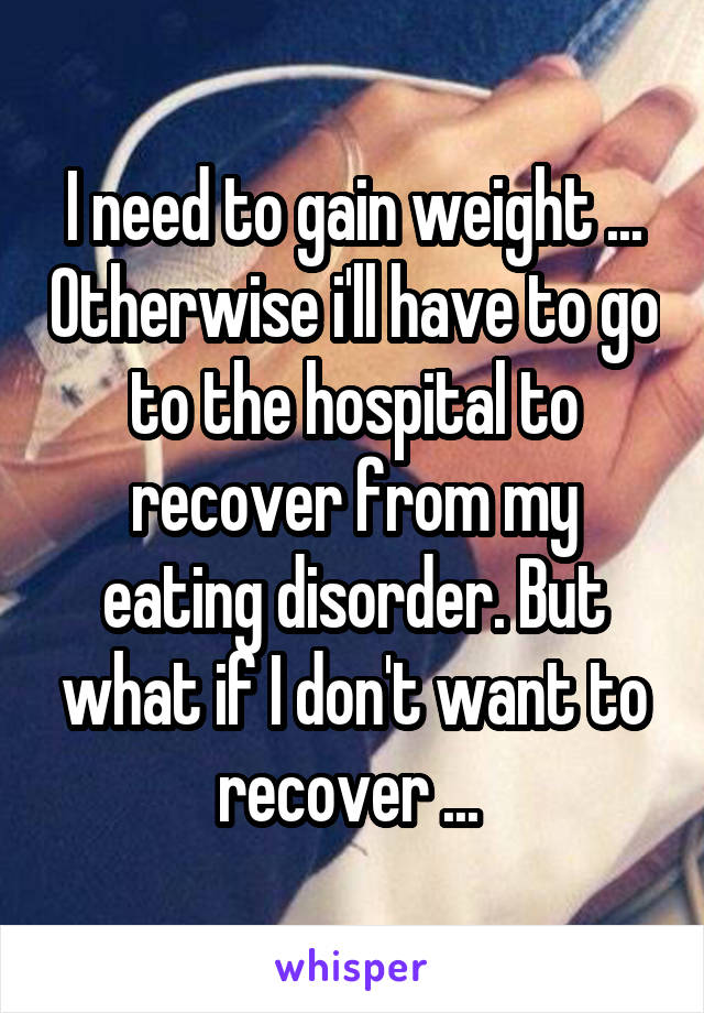 I need to gain weight ... Otherwise i'll have to go to the hospital to recover from my eating disorder. But what if I don't want to recover ...