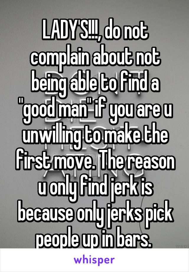 "LADY'S!!!, do not complain about not being able to find a ""good man"" if you are u unwilling to make the first move. The reason u only find jerk is because only jerks pick people up in bars."