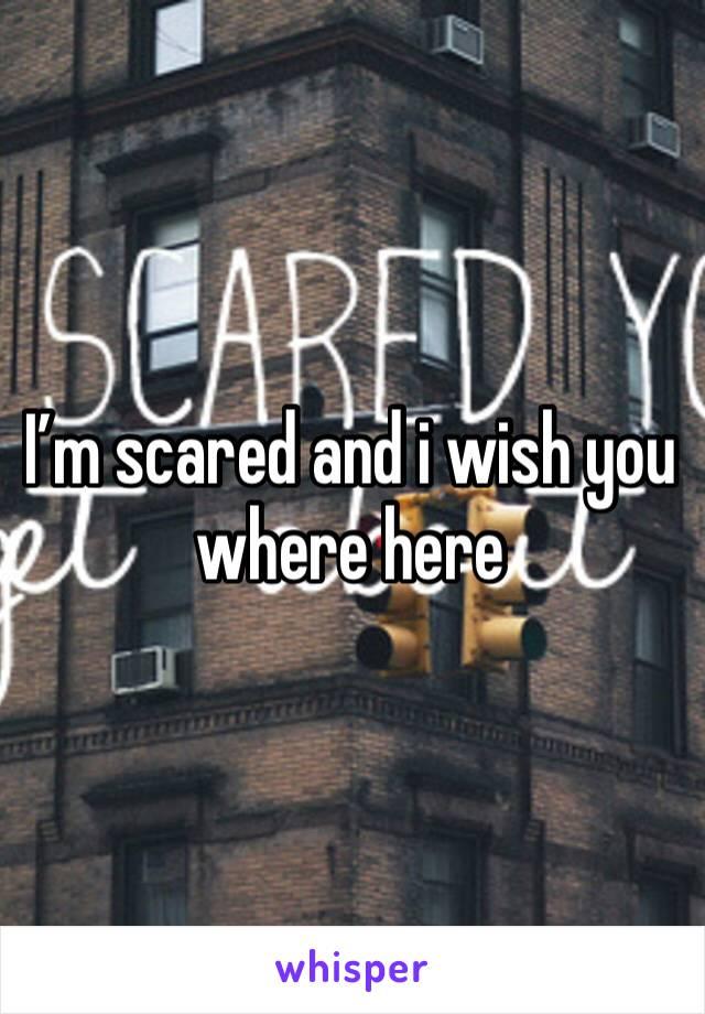 I'm scared and i wish you where here