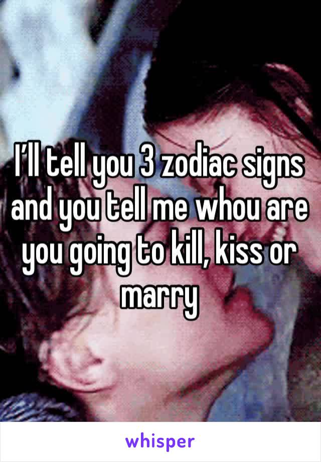 I'll tell you 3 zodiac signs and you tell me whou are you going to kill, kiss or marry