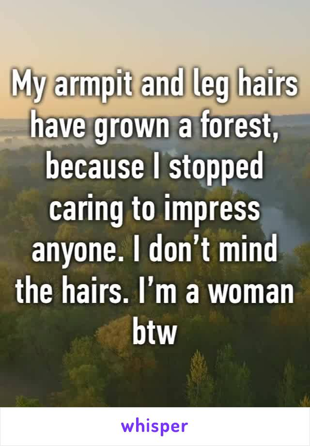 My armpit and leg hairs have grown a forest, because I stopped caring to impress anyone. I don't mind the hairs. I'm a woman btw