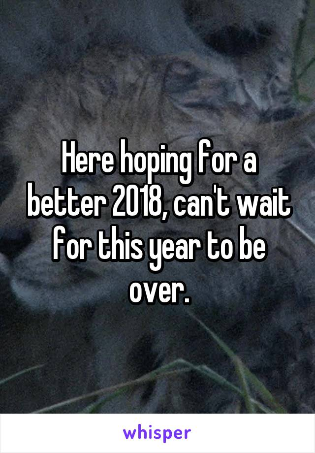 Here hoping for a better 2018, can't wait for this year to be over.