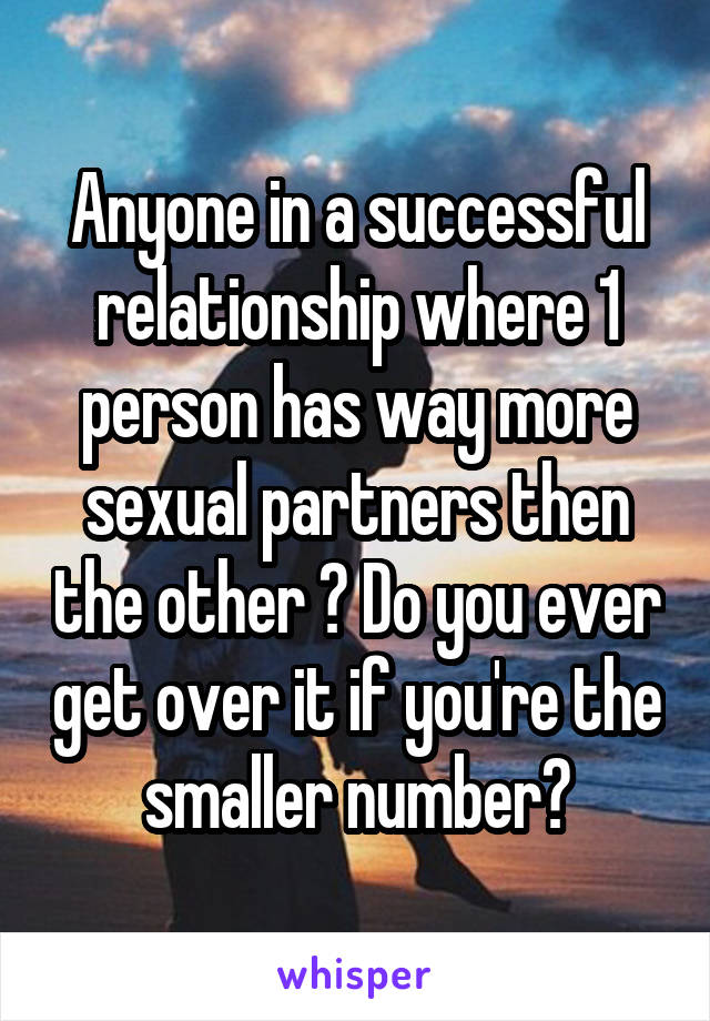 Anyone in a successful relationship where 1 person has way more sexual partners then the other ? Do you ever get over it if you're the smaller number?