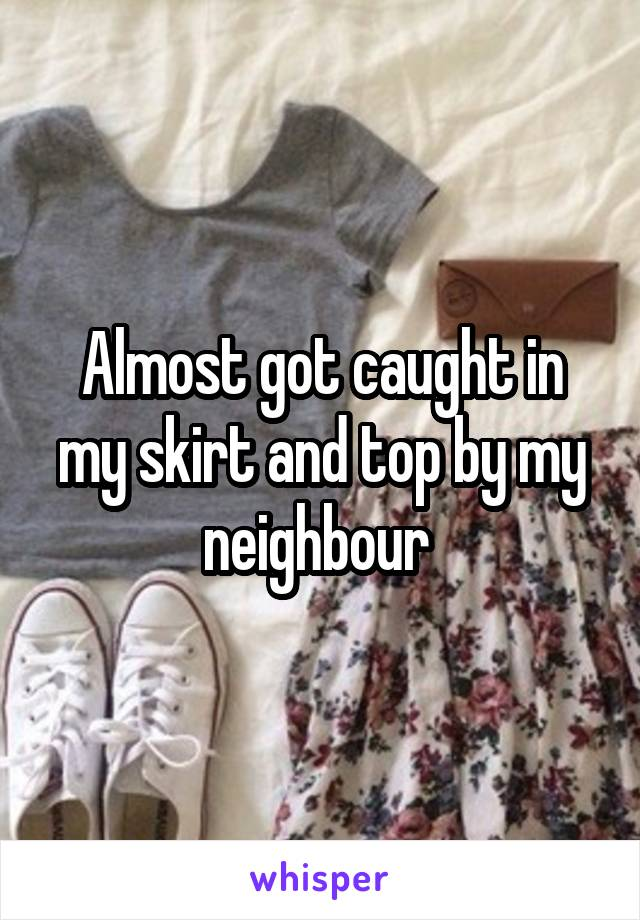Almost got caught in my skirt and top by my neighbour