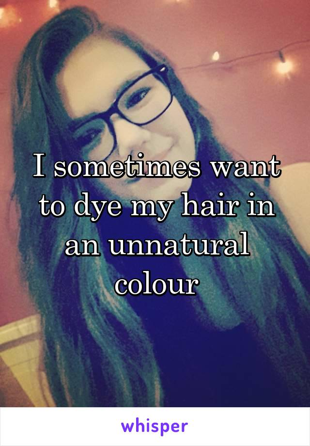 I sometimes want to dye my hair in an unnatural colour