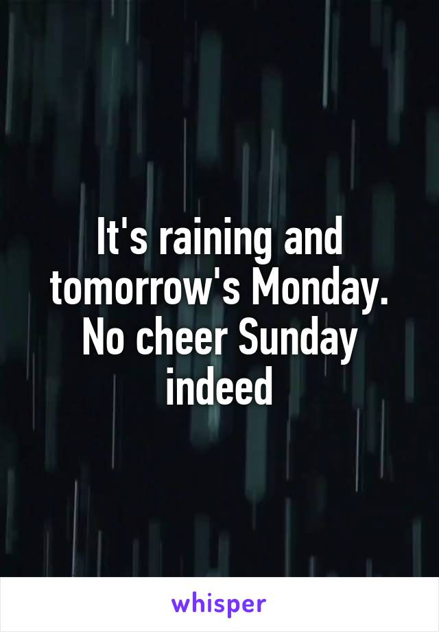 It's raining and tomorrow's Monday. No cheer Sunday indeed