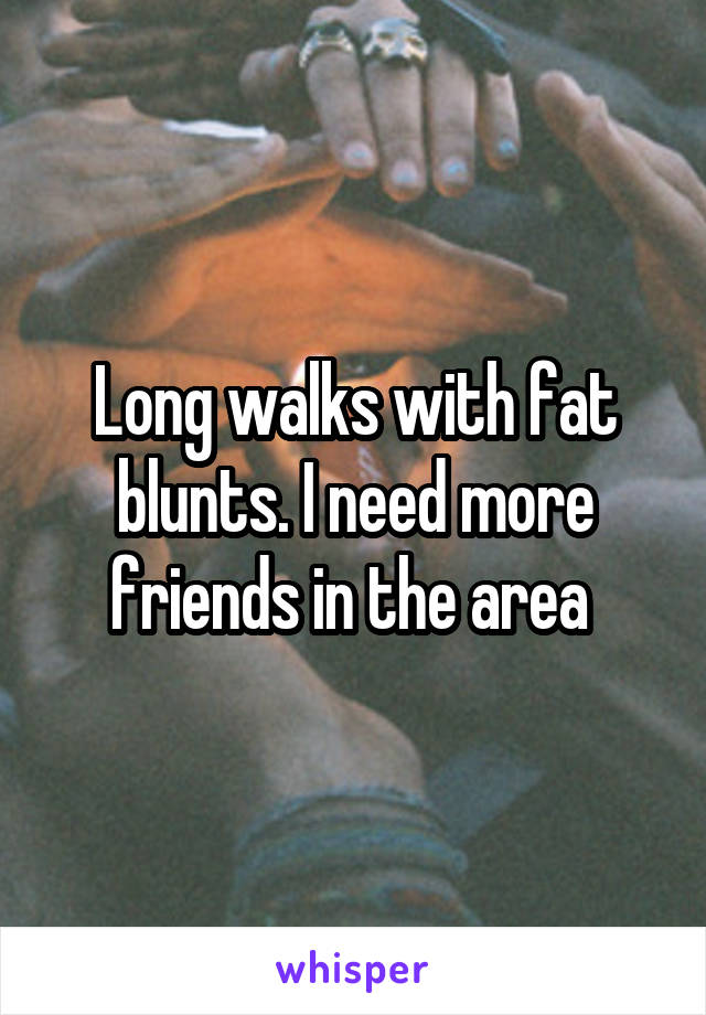 Long walks with fat blunts. I need more friends in the area