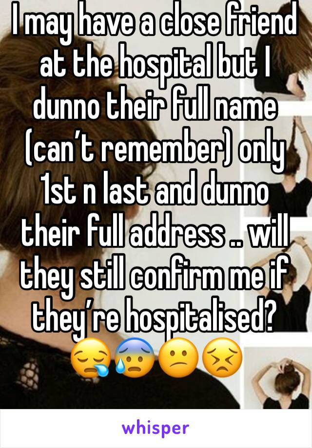 I may have a close friend at the hospital but I dunno their full name (can't remember) only 1st n last and dunno their full address .. will they still confirm me if they're hospitalised? 😪😰😕😣