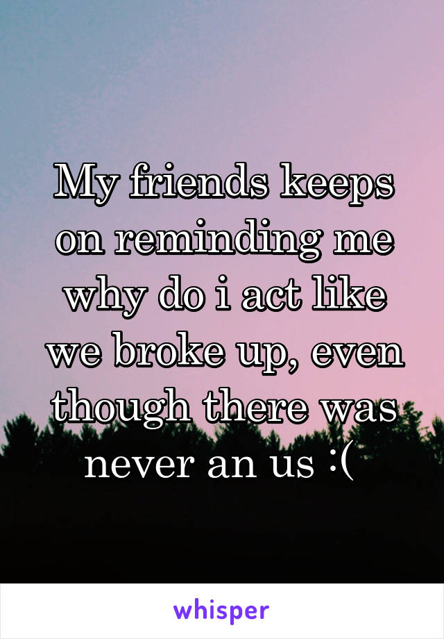 My friends keeps on reminding me why do i act like we broke up, even though there was never an us :(