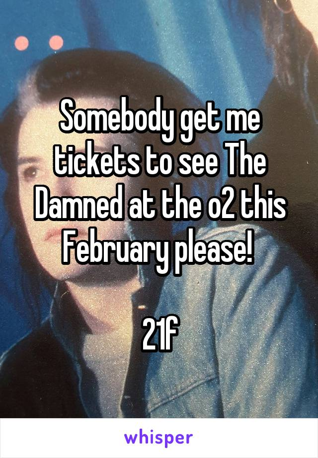 Somebody get me tickets to see The Damned at the o2 this February please!   21f