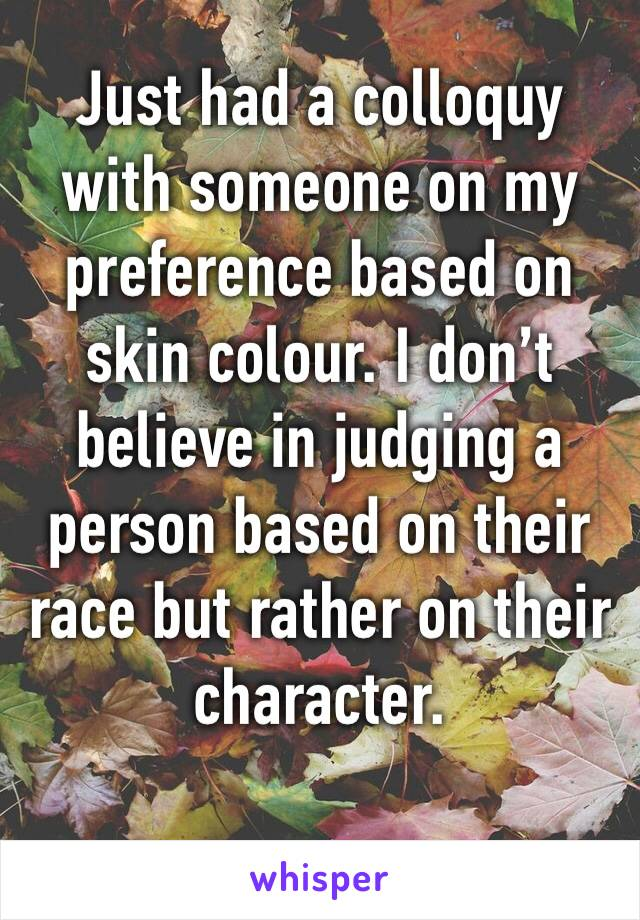 Just had a colloquy with someone on my preference based on skin colour. I don't believe in judging a person based on their race but rather on their character.
