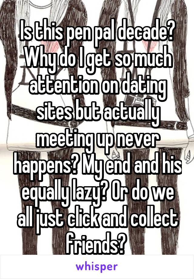 Is this pen pal decade? Why do I get so much attention on dating sites but actually meeting up never happens? My end and his equally lazy? Or do we all just click and collect friends?