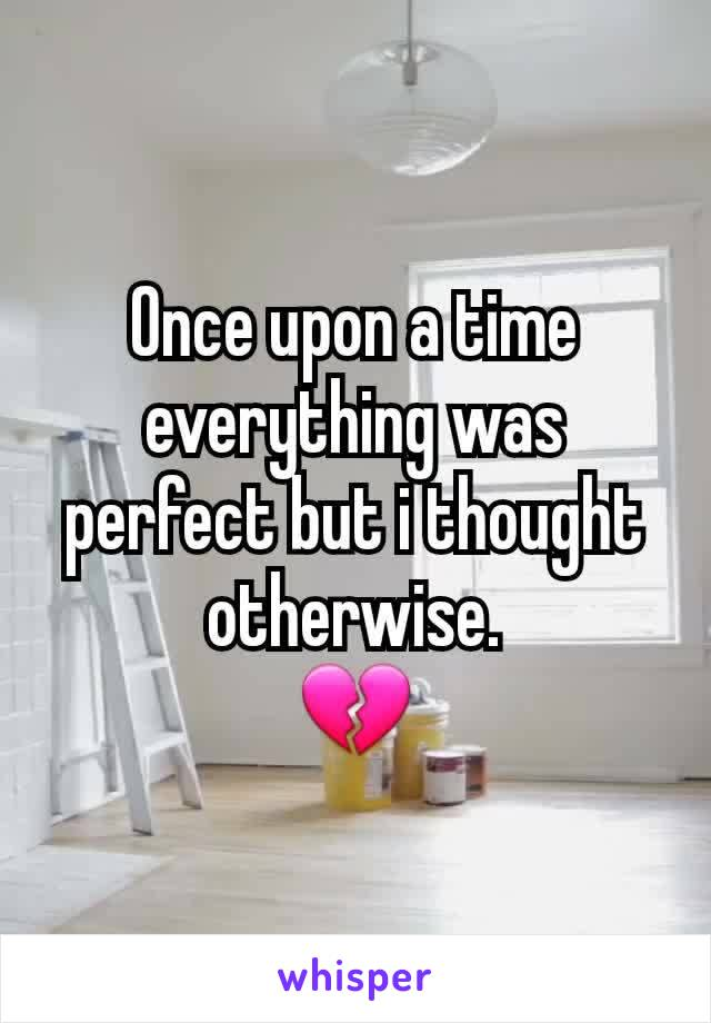 Once upon a time everything was perfect but i thought otherwise. 💔