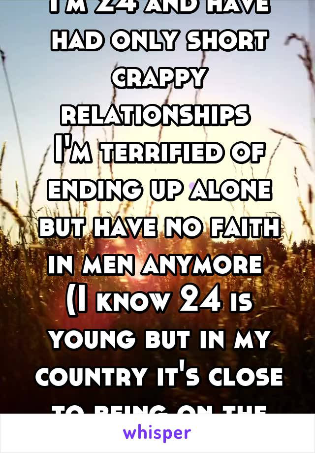 I'm 24 and have had only short crappy relationships  I'm terrified of ending up alone but have no faith in men anymore  (I know 24 is young but in my country it's close to being on the shelf)