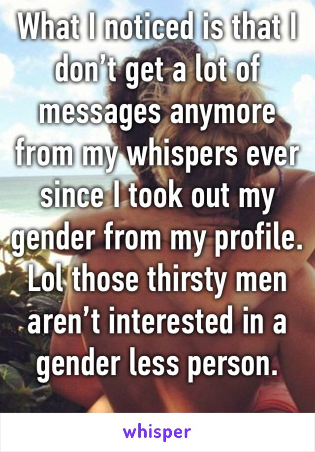 What I noticed is that I don't get a lot of messages anymore from my whispers ever since I took out my gender from my profile. Lol those thirsty men aren't interested in a gender less person.