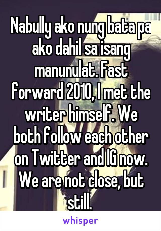 Nabully ako nung bata pa ako dahil sa isang manunulat. Fast forward 2010, I met the writer himself. We both follow each other on Twitter and IG now. We are not close, but still.