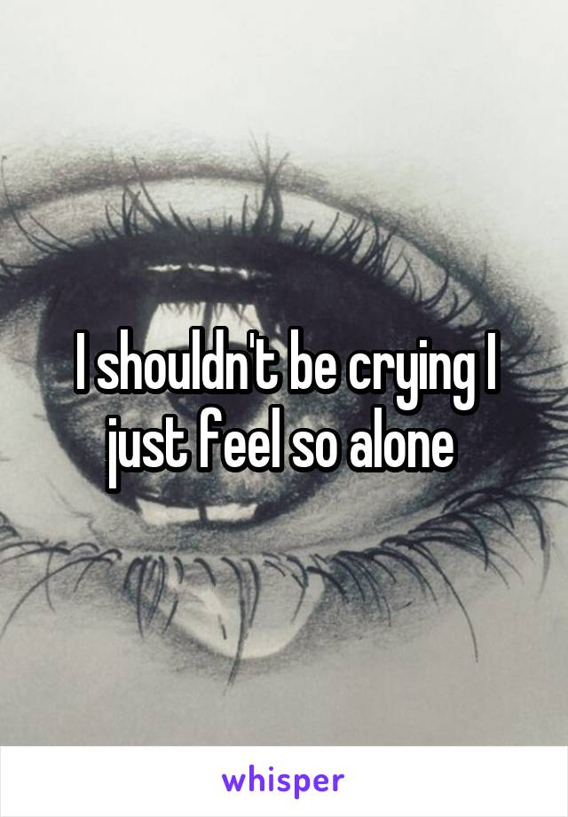 I shouldn't be crying I just feel so alone