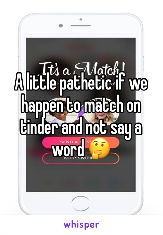 A little pathetic if we happen to match on tinder and not say a word 🤔