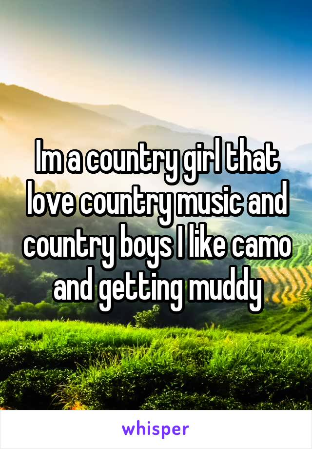 Im a country girl that love country music and country boys I like camo and getting muddy
