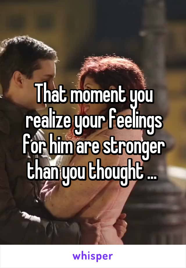 That moment you realize your feelings for him are stronger than you thought ...