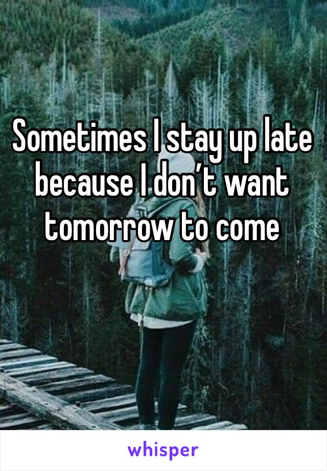 Sometimes I stay up late because I don't want tomorrow to come