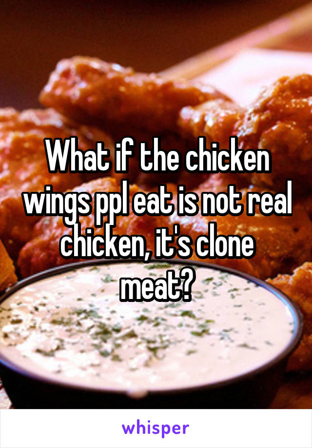 What if the chicken wings ppl eat is not real chicken, it's clone meat?