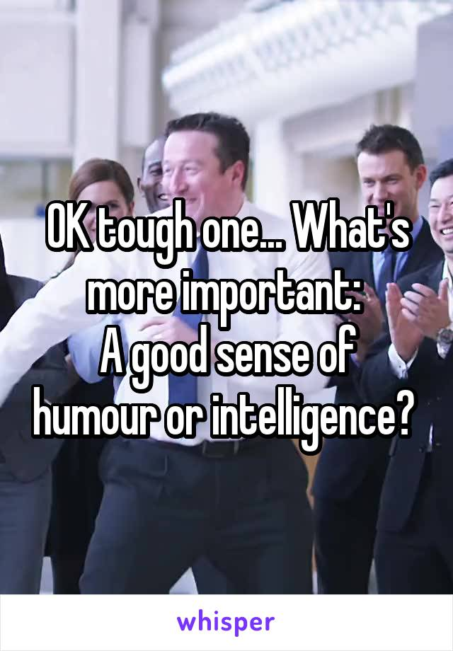 OK tough one... What's more important:  A good sense of humour or intelligence?