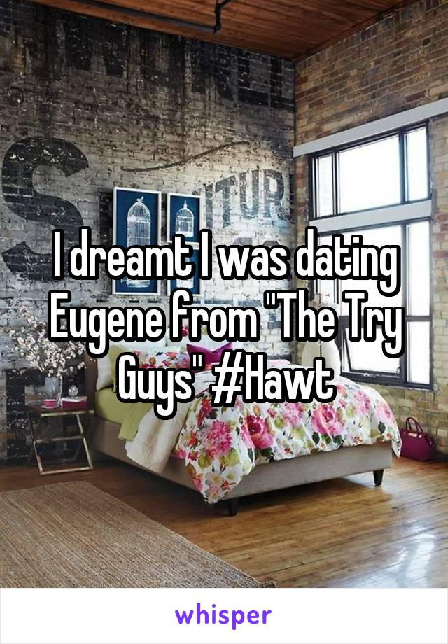 """I dreamt I was dating Eugene from """"The Try Guys"""" #Hawt"""