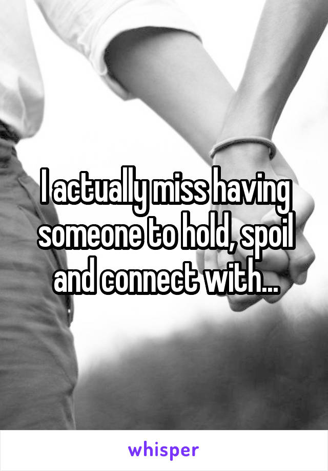 I actually miss having someone to hold, spoil and connect with...