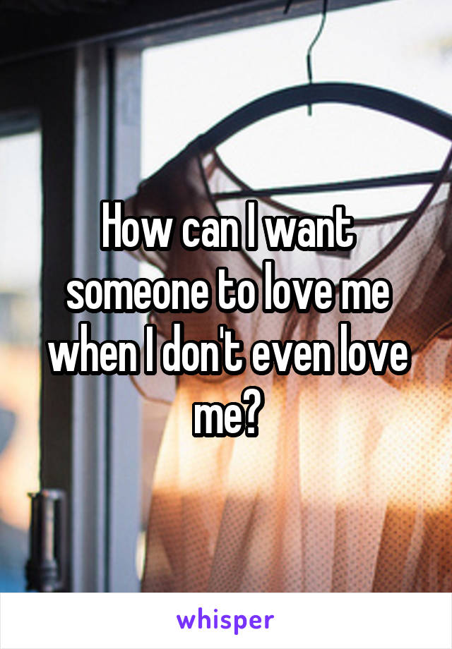 How can I want someone to love me when I don't even love me?